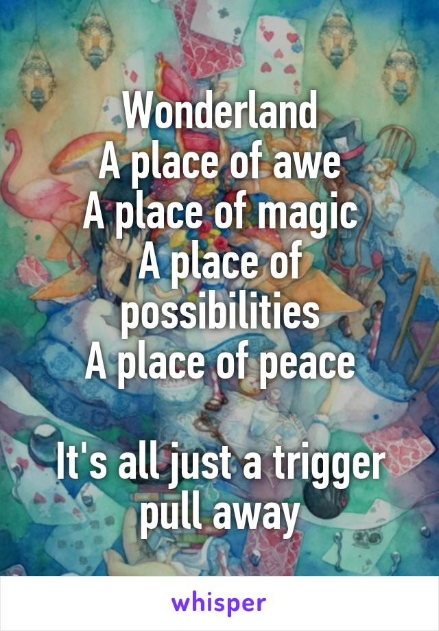 Wonderland A place of awe A place of magic A place of possibilities A place of peace  It's all just a trigger pull away