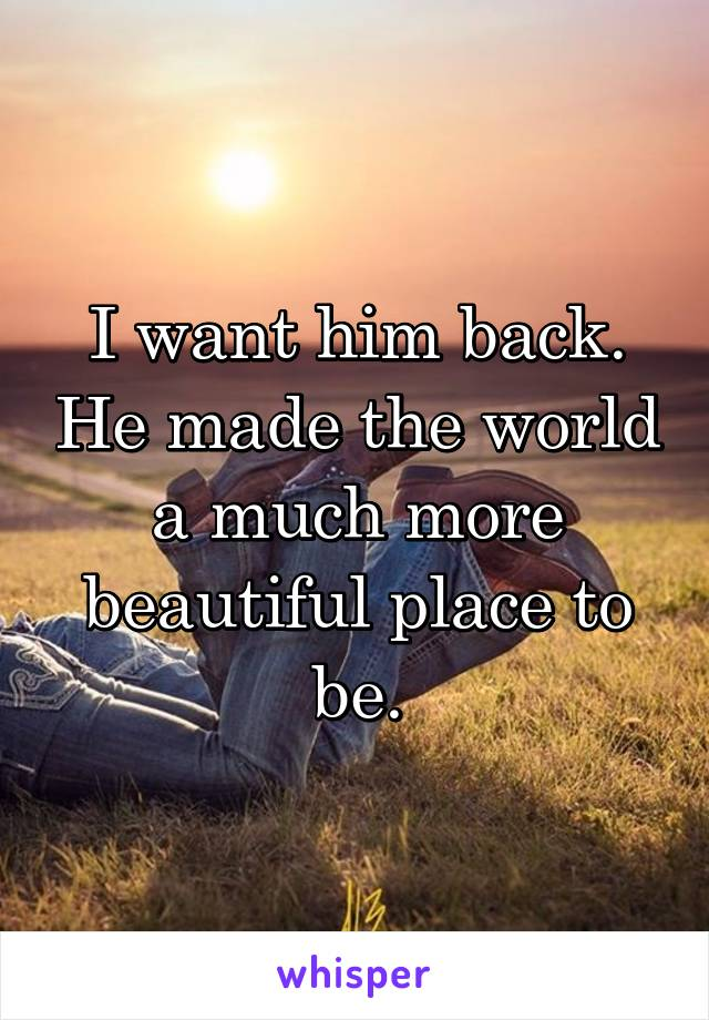 I want him back. He made the world a much more beautiful place to be.