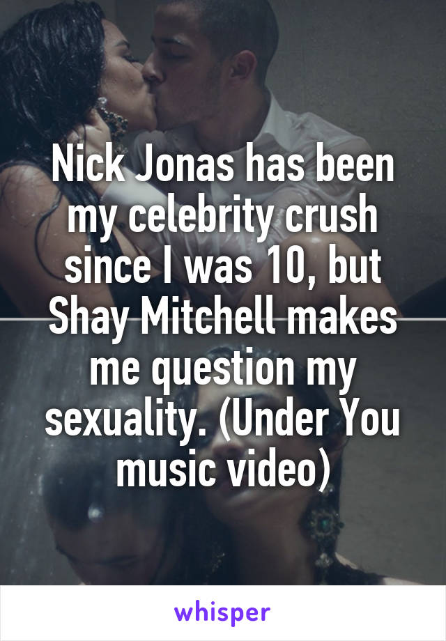 Nick Jonas has been my celebrity crush since I was 10, but Shay Mitchell makes me question my sexuality. (Under You music video)