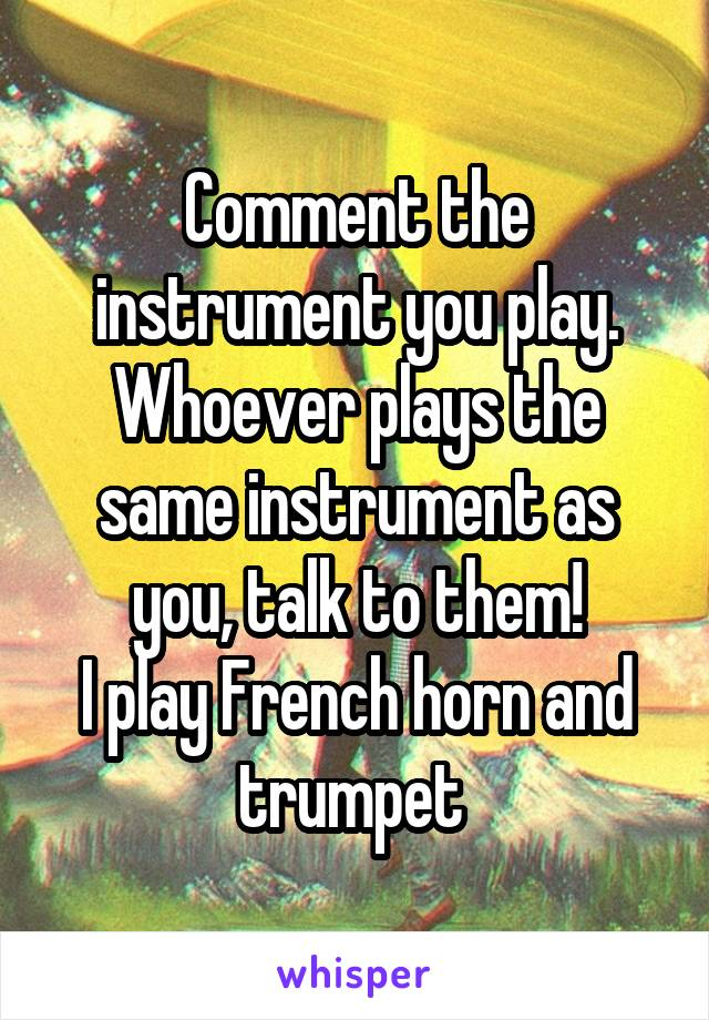 Comment the instrument you play. Whoever plays the same instrument as you, talk to them! I play French horn and trumpet