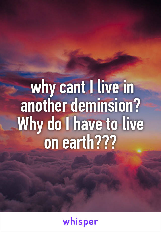 why cant I live in another deminsion? Why do I have to live on earth???