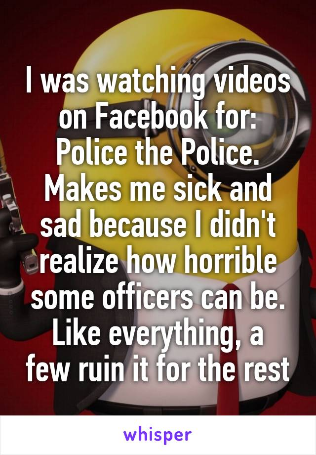 I was watching videos on Facebook for: Police the Police. Makes me sick and sad because I didn't realize how horrible some officers can be. Like everything, a few ruin it for the rest