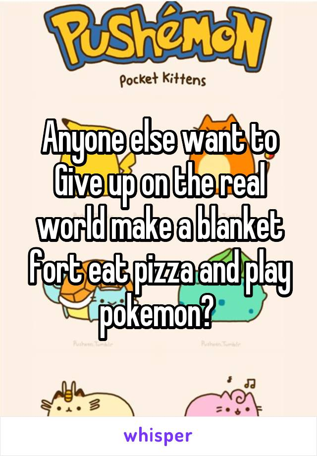 Anyone else want to Give up on the real world make a blanket fort eat pizza and play pokemon?