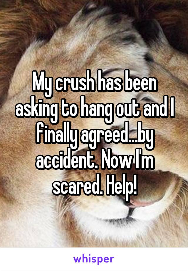 My crush has been asking to hang out and I finally agreed...by accident. Now I'm scared. Help!