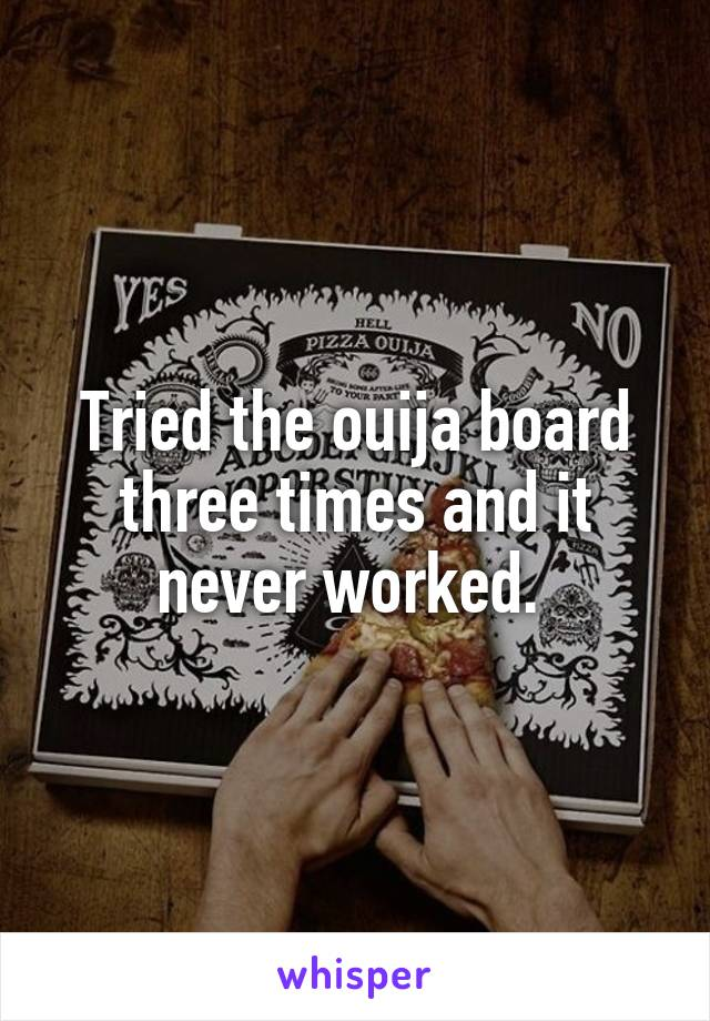 Tried the ouija board three times and it never worked.