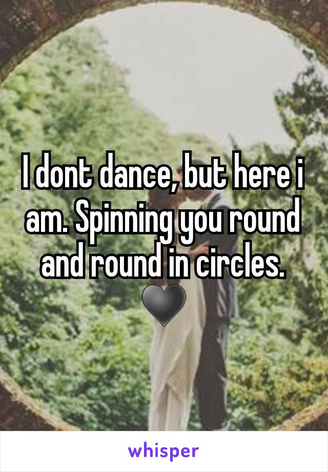 I dont dance, but here i am. Spinning you round and round in circles. ♥