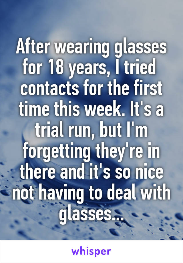 After wearing glasses for 18 years, I tried  contacts for the first time this week. It's a trial run, but I'm forgetting they're in there and it's so nice not having to deal with glasses...