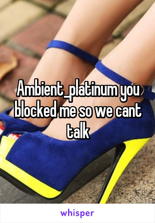 Ambient_platinum you blocked me so we cant talk