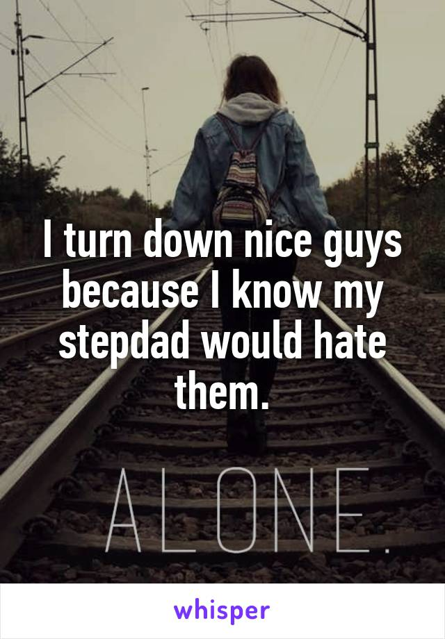 I turn down nice guys because I know my stepdad would hate them.