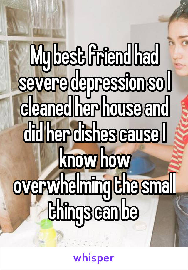 My best friend had severe depression so I cleaned her house and did her dishes cause I know how overwhelming the small things can be