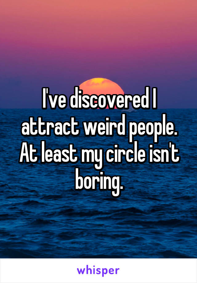 I've discovered I attract weird people. At least my circle isn't boring.