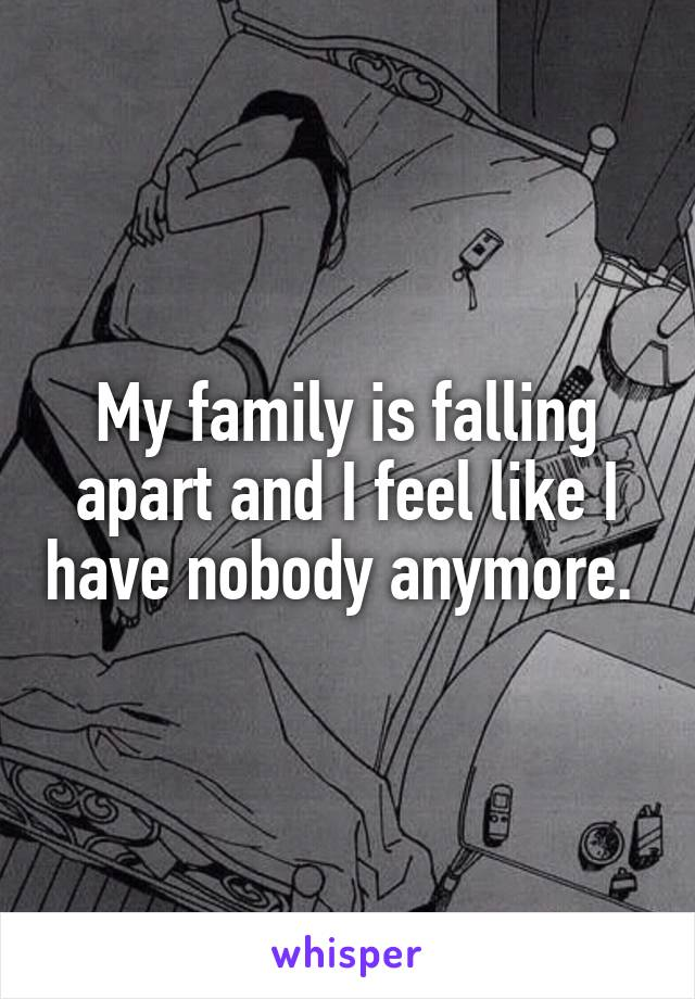 My family is falling apart and I feel like I have nobody anymore.