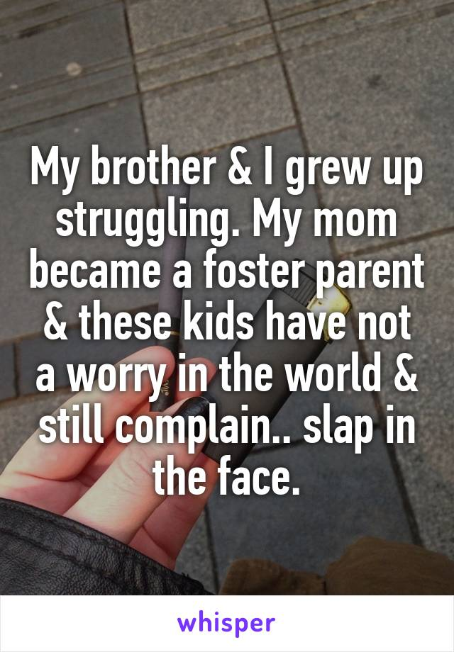 My brother & I grew up struggling. My mom became a foster parent & these kids have not a worry in the world & still complain.. slap in the face.