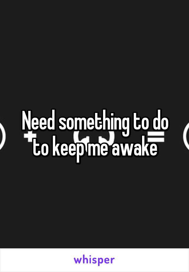 Need something to do to keep me awake
