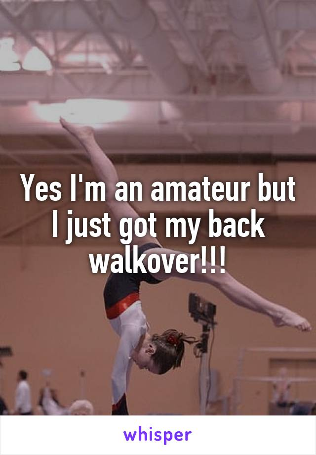 Yes I'm an amateur but I just got my back walkover!!!