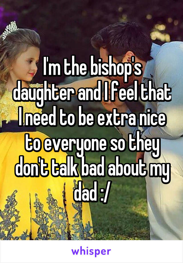 I'm the bishop's daughter and I feel that I need to be extra nice to everyone so they don't talk bad about my dad :/