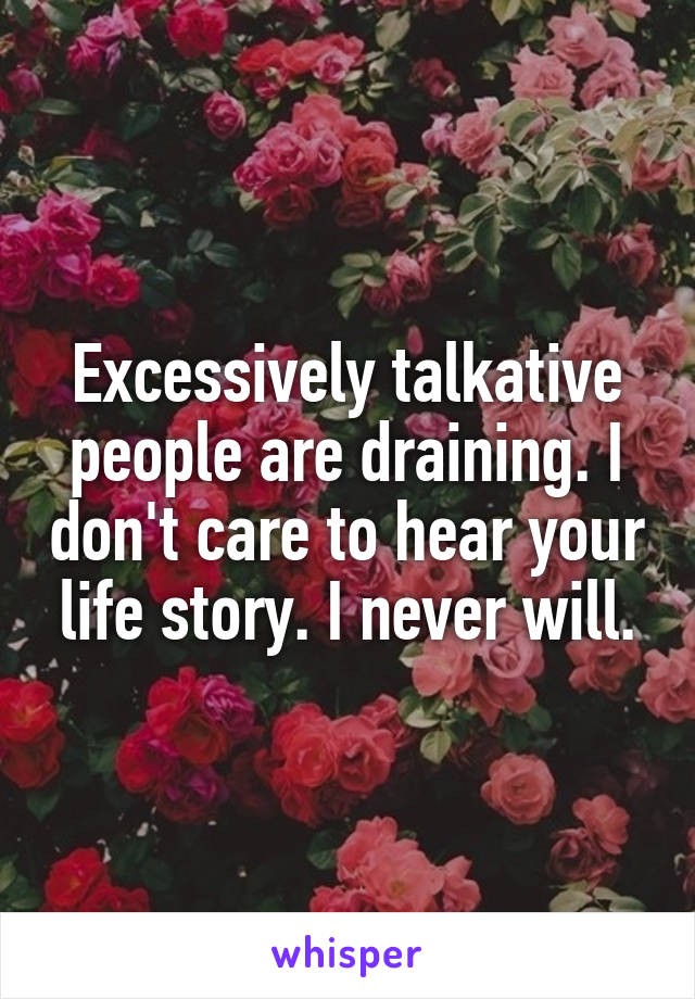 Excessively talkative people are draining. I don't care to hear your life story. I never will.