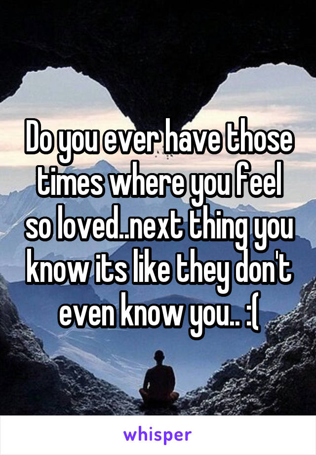 Do you ever have those times where you feel so loved..next thing you know its like they don't even know you.. :(