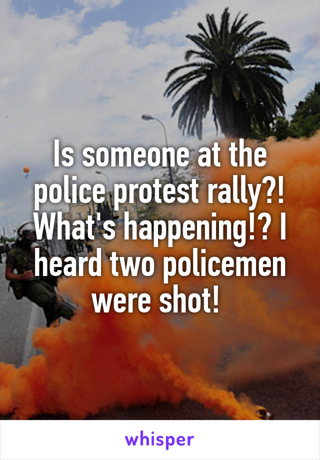 Is someone at the police protest rally?! What's happening!? I heard two policemen were shot!