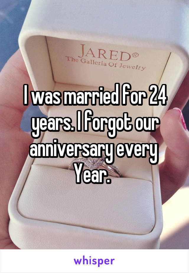 I was married for 24 years. I forgot our anniversary every  Year.