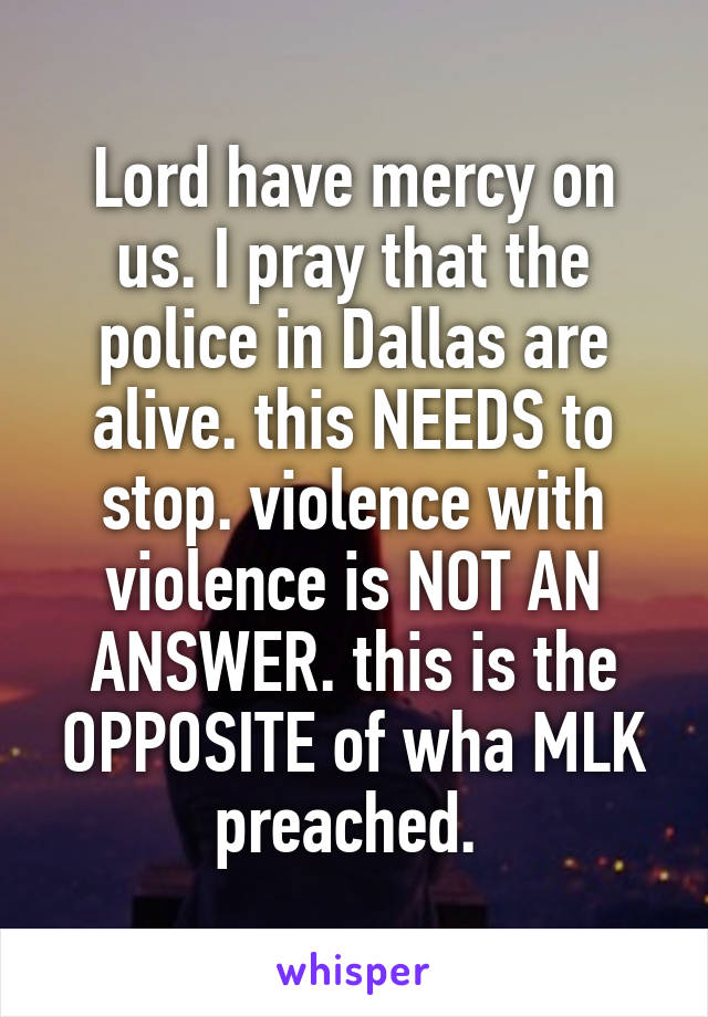 Lord have mercy on us. I pray that the police in Dallas are alive. this NEEDS to stop. violence with violence is NOT AN ANSWER. this is the OPPOSITE of wha MLK preached.