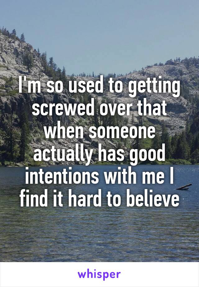 I'm so used to getting screwed over that when someone actually has good intentions with me I find it hard to believe