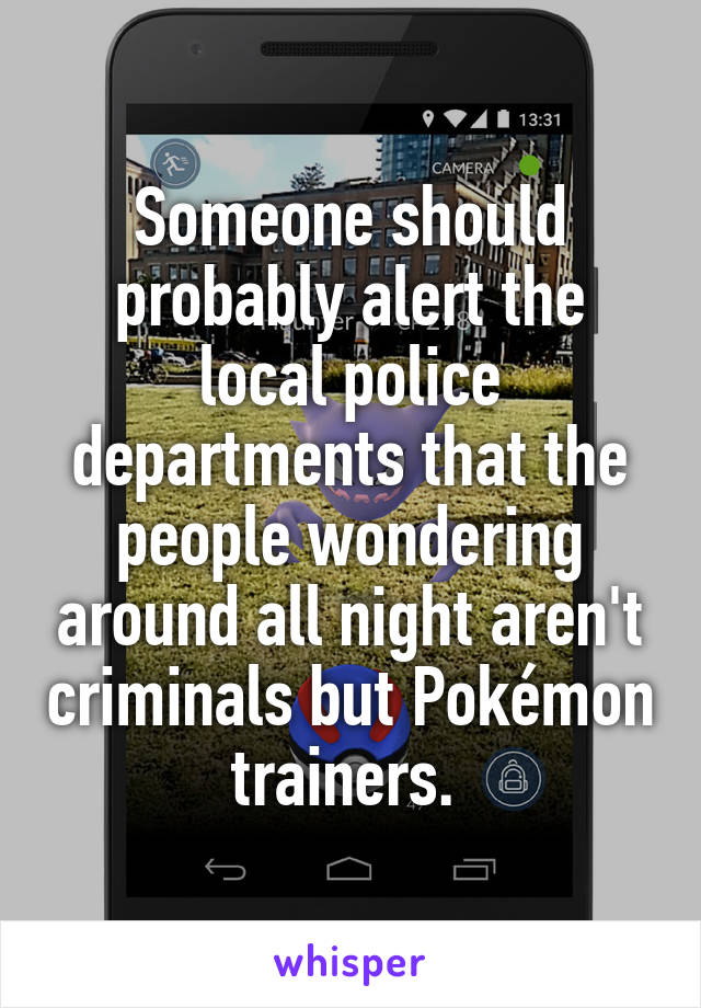 Someone should probably alert the local police departments that the people wondering around all night aren't criminals but Pokémon trainers.