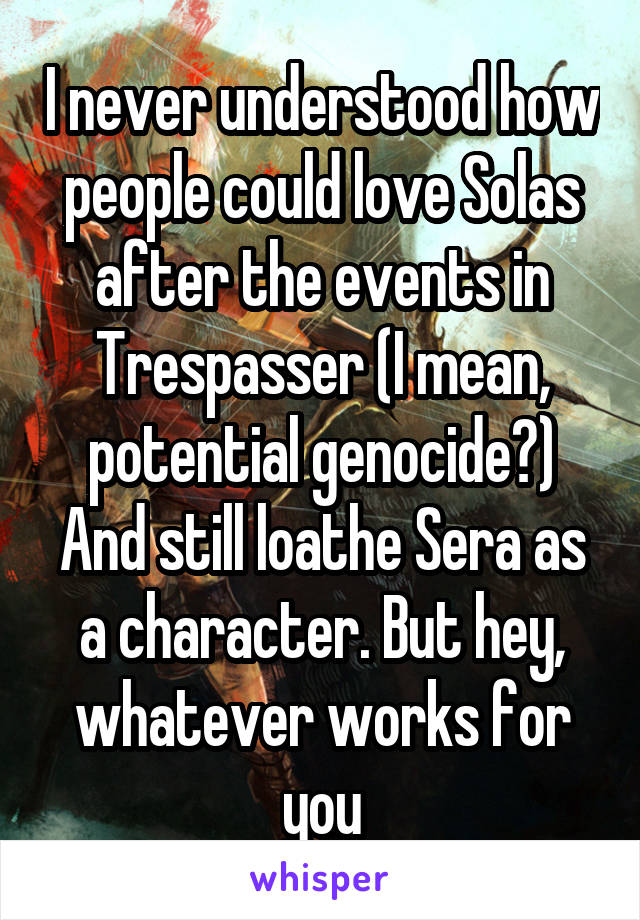 I never understood how people could love Solas after the events in Trespasser (I mean, potential genocide?) And still loathe Sera as a character. But hey, whatever works for you