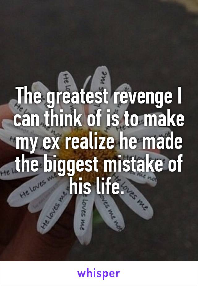 The greatest revenge I can think of is to make my ex realize he made the biggest mistake of his life.