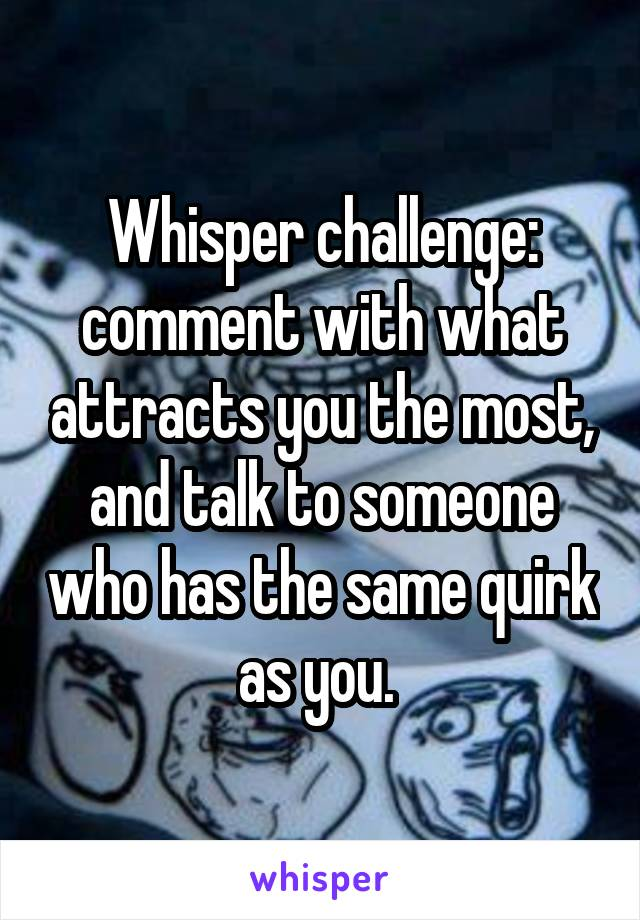 Whisper challenge: comment with what attracts you the most, and talk to someone who has the same quirk as you.