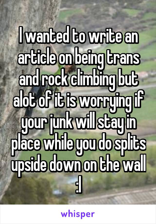 I wanted to write an article on being trans and rock climbing but alot of it is worrying if your junk will stay in place while you do splits upside down on the wall :l