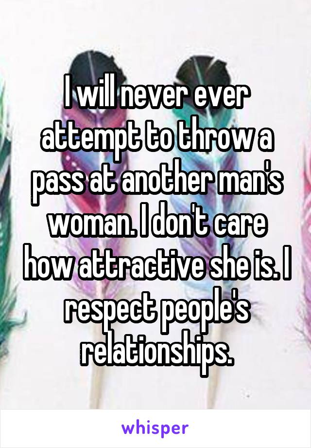 I will never ever attempt to throw a pass at another man's woman. I don't care how attractive she is. I respect people's relationships.
