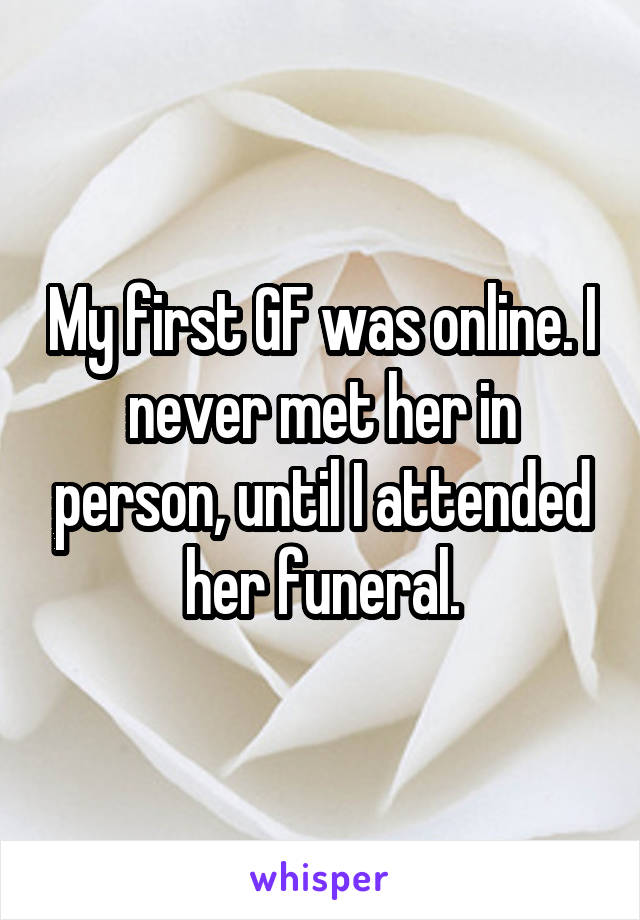 My first GF was online. I never met her in person, until I attended her funeral.
