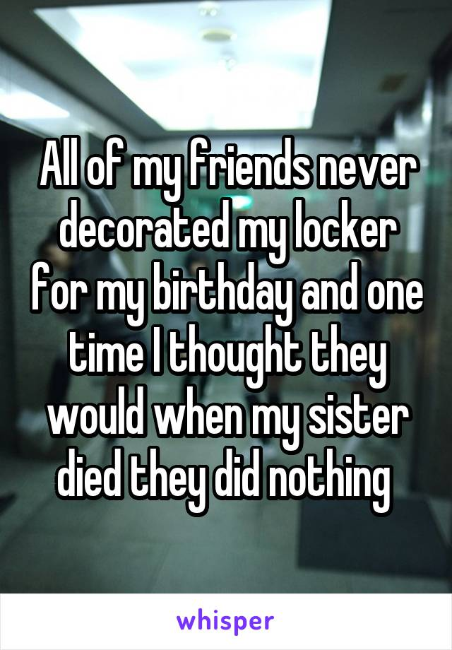 All of my friends never decorated my locker for my birthday and one time I thought they would when my sister died they did nothing