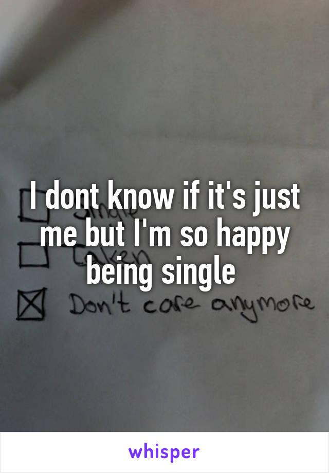 I dont know if it's just me but I'm so happy being single