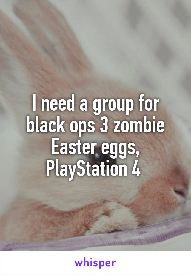 I need a group for black ops 3 zombie Easter eggs, PlayStation 4