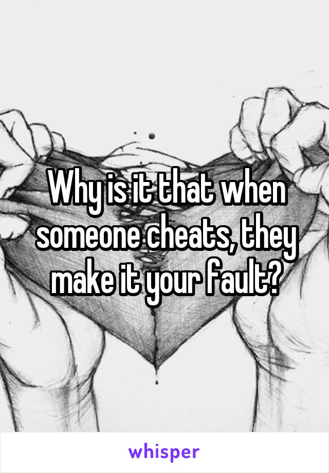 Why is it that when someone cheats, they make it your fault?