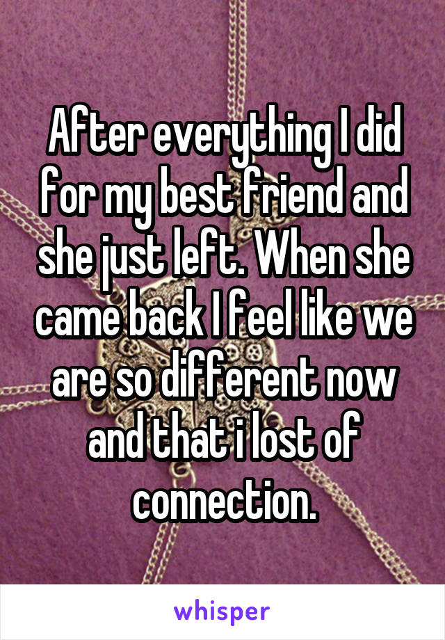 After everything I did for my best friend and she just left. When she came back I feel like we are so different now and that i lost of connection.