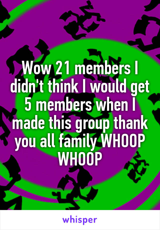 Wow 21 members I didn't think I would get 5 members when I made this group thank you all family WHOOP WHOOP