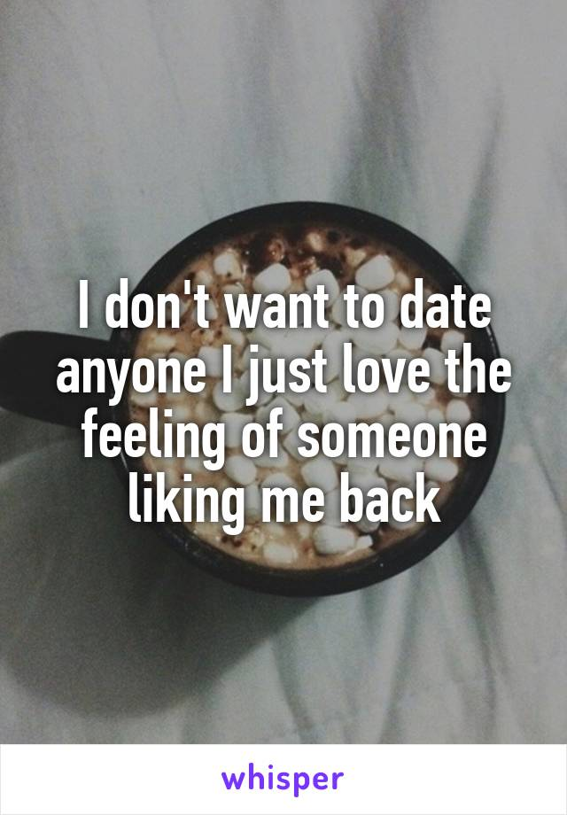 I don't want to date anyone I just love the feeling of someone liking me back