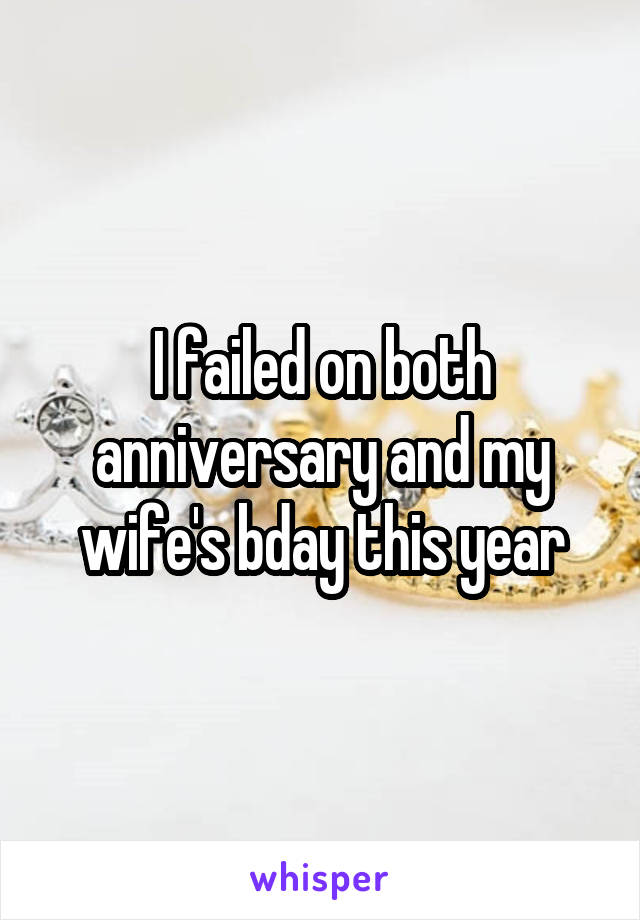 I failed on both anniversary and my wife's bday this year