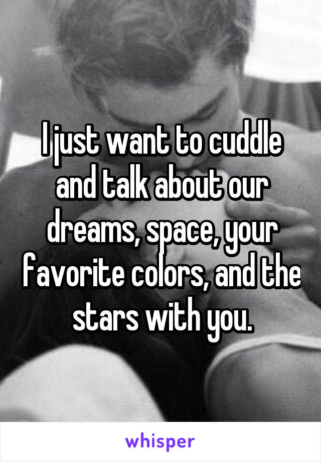 I just want to cuddle and talk about our dreams, space, your favorite colors, and the stars with you.