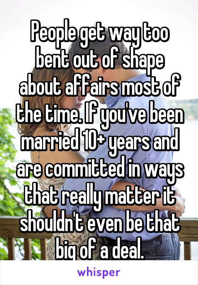People get way too bent out of shape about affairs most of the time. If you've been married 10+ years and are committed in ways that really matter it shouldn't even be that big of a deal.