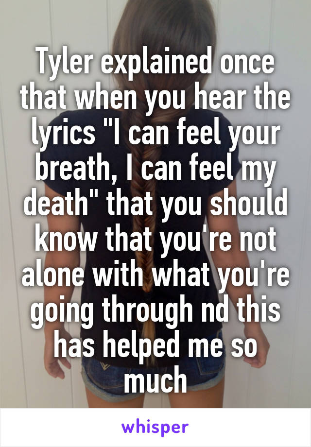 """Tyler explained once that when you hear the lyrics """"I can feel your breath, I can feel my death"""" that you should know that you're not alone with what you're going through nd this has helped me so much"""