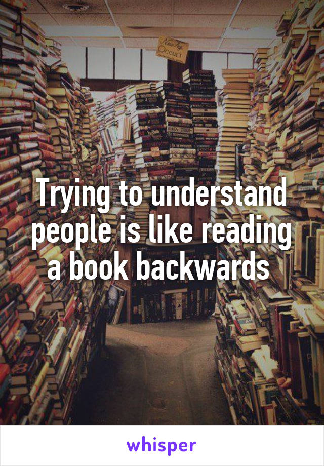 Trying to understand people is like reading a book backwards