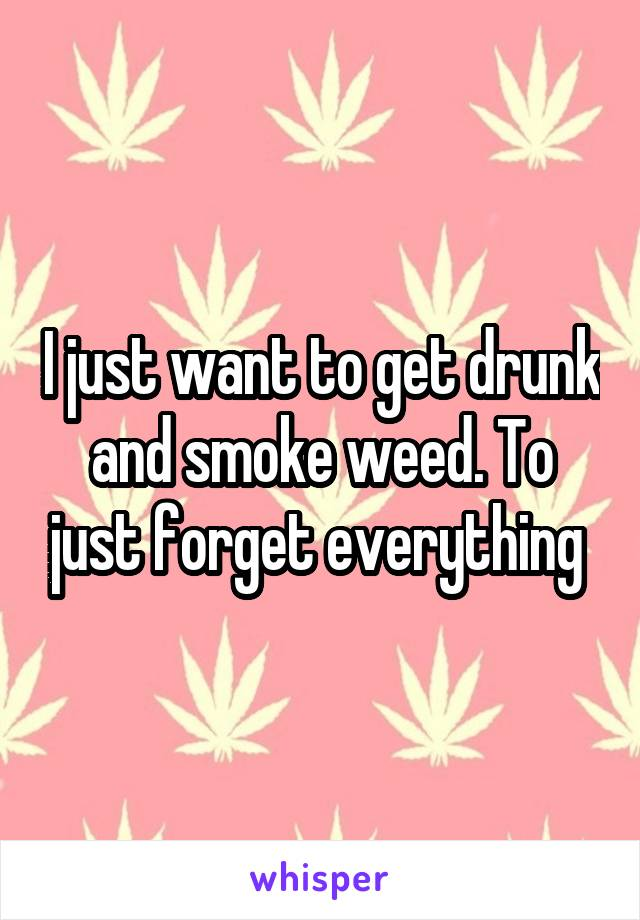 I just want to get drunk and smoke weed. To just forget everything