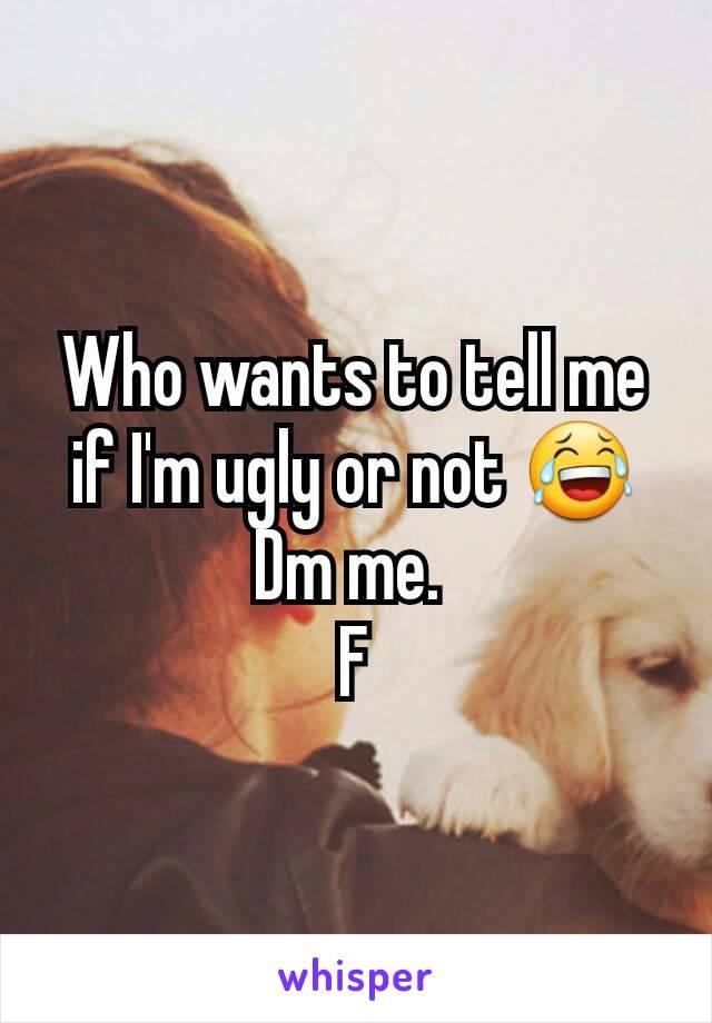 Who wants to tell me if I'm ugly or not 😂 Dm me.  F