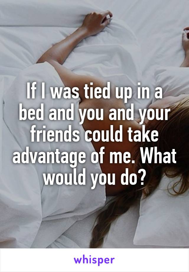 If I was tied up in a bed and you and your friends could take advantage of me. What would you do?