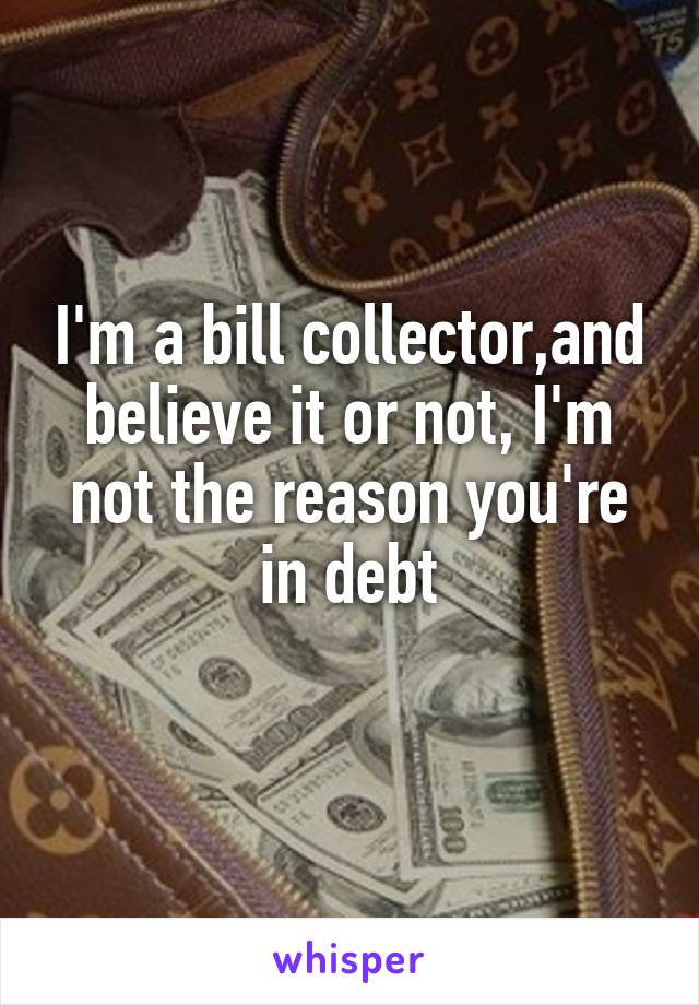 I'm a bill collector,and believe it or not, I'm not the reason you're in debt