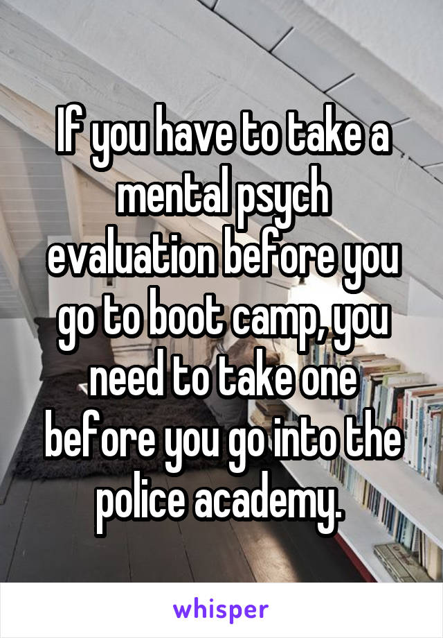 If you have to take a mental psych evaluation before you go to boot camp, you need to take one before you go into the police academy.